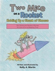 Two Mice on a Rocket Holding Up a Chunk of Cheese: Silly Stories and Random Rhymes for Lots of Fun at Reading Time  -     By: Kelly A. Martin