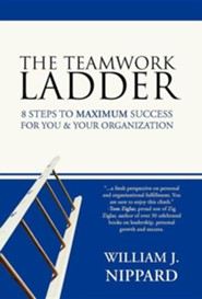 The Teamwork Ladder: 8 Steps to Maximum Success for You & Your Organization  -     By: William J. Nippard