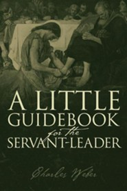 A Little Guidebook for the Servant-Leader  -     By: Charles Weber