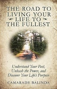The Road to Living Your Life to the Fullest: Understand Your Past, Unleash the Power, and Discover Your Life's Purpose  -     By: Camarade Balinda