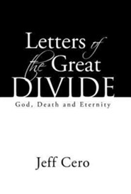 Letters of the Great Divide: God, Death and Eternity  -     By: Jeff Cero