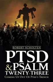 Ptsd & Psalm Twenty-Three: Coming Up Out of Ptsd's Trench  -     By: Robert Scholten