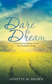 Dare to Dream: A Search for Conditions of Hope from the Book of Ruth  -     By: Annette M. Brown