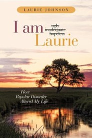 I Am Laurie: How Bipolar Disorder Altered My Life  -     By: Laurie Johnson