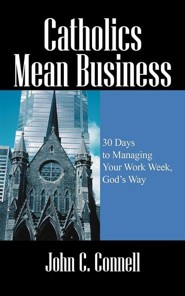 Catholics Mean Business: 30 Days to Managing Your Work Week, God's Way  -     By: John C. Connell