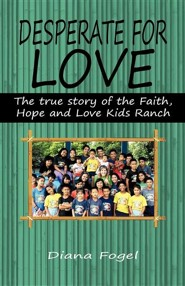 Desperate for Love: The True Story of the Faith, Hope, and Love Kids Ranch  -     By: Diana Fogel