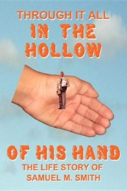 Through It All in the Hollow of His Hand: The True- Life Story of Samuel M. Smith - Truth Is Sometimes Stranger Than Fiction  -     By: Samuel M. Smith