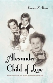 Alexander, Child of Love: A True Story of Life, Lies, Secrets, and Above All Else, Love  -     By: Eleanor K. Boner