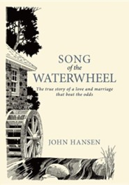 Song of the Waterwheel: The True Story of a Love and Marriage That Beat the Odds  -     By: John Hansen