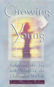 Growing Young: Embracing the Joy and Accepting the Challenges of Mid-Life  -     By: Lois Mowday Rabey