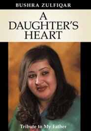 A Daughter's Heart: Tribute to My Father  -     By: Bushra Zulfiqar