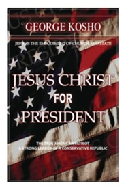 Jesus Christ for President: The True American Patriot-A Strong Conservative Republican