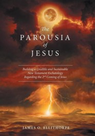 The Parousia of Jesus: Building a Credible and Sustainable New Testament Eschatology Regarding the 2nd Coming of Jesus  -     By: James O. Ellithorpe