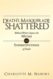 Death's Masquerade Shattered: Biblical Writers Expose the Myths and Superstitutions of Death  -     By: Charlotte M. Nabors