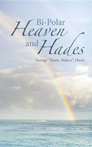 "Bi-Polar Heaven and Hades  -     By: George ""Many Waters"" Davis"