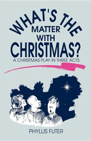 What's the Matter with Christmas?: A Christmas Play in Three Acts  -     By: Phyllis Futer