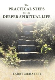 The Practical Steps to the Deeper Spiritual Life  -     By: Larry Mehaffey