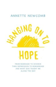 Hanging on to Hope: From Marriage to Divorce Thru Depression to Remarriage and What God Taught Me Along the Way  -     By: Annette Newcomb