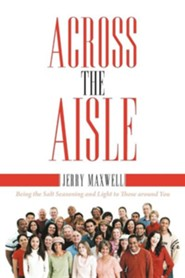 Across the Aisle: Being the Salt Seasoning and Light to Those Around You  -     By: Jerry Maxwell