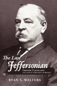 The Last Jeffersonian: Grover Cleveland and the Path to Restoring the Republic