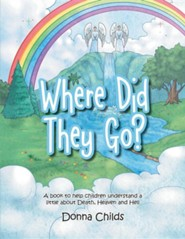 Where Did They Go?: A Book to Help Children Understand a Little about Death, Heaven and Hell
