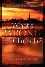 What's Wrong with the Church?: Noticed the Problems and Addressing the Issues to Destroy the Yokes of Bondage  -     By: Duane Mitchell