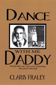 Dance with Me Daddy: Words That Turn Your Mourning Into Joyful Dancing  -     By: Claris Fraley