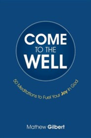 Come to the Well: 50 Meditations to Fuel Your Joy in God  -     By: Mathew Gilbert