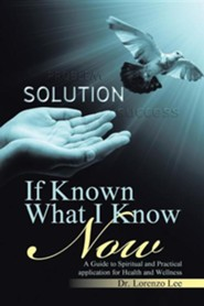 If Known What I Know Now: A Guide to Spiritual and Practical Application for Health and Wellness  -     By: Lorenzo Lee