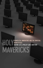 Holy Mavericks: Evangelical Innovators and the Spiritual Marketplace  -     By: Shayne Lee, Phillip Luke Sinitiere