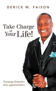 Take Charge of Your Life!: Turning Obstacles Into Opportunities  -     By: Derick M. Faison