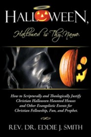 Halloween, Hallowed Is Thy Name: How to Scripturally and Theologically Justify Christian Halloween Haunted Houses and Other Evangelistic Events for Ch