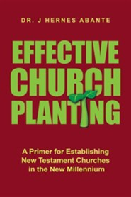 Effective Church Planting: A Primer for Establishing New Testament Churches in the New Millennium