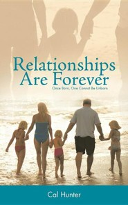 Relationships Are Forever: Once Born, One Cannot Be Unborn  -     By: Cal Hunter