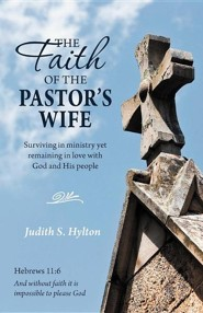 The Faith of the Pastor's Wife: Surviving in Ministry Yet Remaining in Love with God and His People  -     By: Judith S. Hylton