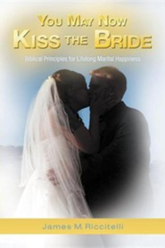 You May Now Kiss the Bride: Biblical Principles for Lifelong Marital Happiness  -     By: James M. Riccitelli