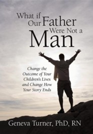 What If Our Father Were Not a Man: Change the Outcome of Your Children's Lives and Change How Your Story Ends  -     By: Geneva Turner Ph.D.,R.N.