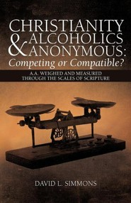 Christianity and Alcoholics Anonymous: Competing or Compatible?: A.A. Weighed and Measured Through the Scales of Scripture  -     By: David L. Simmons