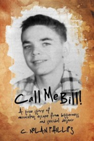 Call Me Bill!: A True Story of Miraculous Escape from Bitterness and Suicidal Despair  -     By: C. Nolan Phillips