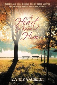 A Heart to Know Him: When All You Know to Be True Moves from Your Head to Your Heart  -     By: Lynne Bauman