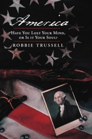 America, Have You Lost Your Mind, or Is It Your Soul?: Can't You Remember the Faith of Your Fathers, or Do You Want To?  -     By: Robbie Trussell
