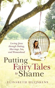 Putting Fairy Tales to Shame: Loving Jesus Through Dating, Marriage, Sex, and Womanhood