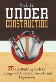 Under Construction: 25 Life-Building Tools for Addicts in Recovery  -     By: Rick H