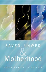 Saved, Unwed & Motherhood  -     By: Valerie P. Laster