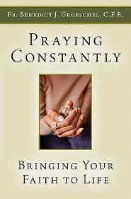 Praying Constantly: Bringing Your Faith to Life  -     By: Father Benedict J. Groeschel