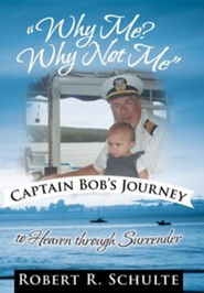 Why Me? Why Not Me Captain Bob's Journey to Heaven Through Surrender.  -     By: Robert R. Schulte