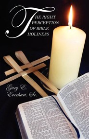 The Right Perception of Bible Holiness  -     By: Gary E. Everhart Sr.