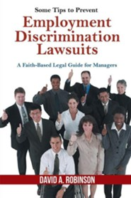 Some Tips to Prevent Employment Discrimination Lawsuits: A Faith-Based Legal Guide for Managers  -     By: David A. Robinson