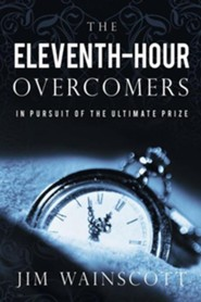 The Eleventh-Hour Overcomers: In Pursuit of the Ultimate Prize  -     By: Jim Wainscott