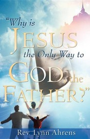 Why Is Jesus the Only Way to God, the Father?  -     By: Lynn Ahrens